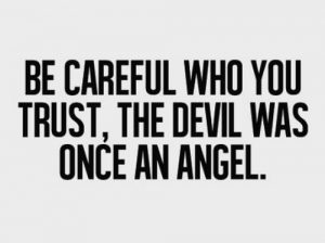 Be careful who you trust; the devil was once an angel
